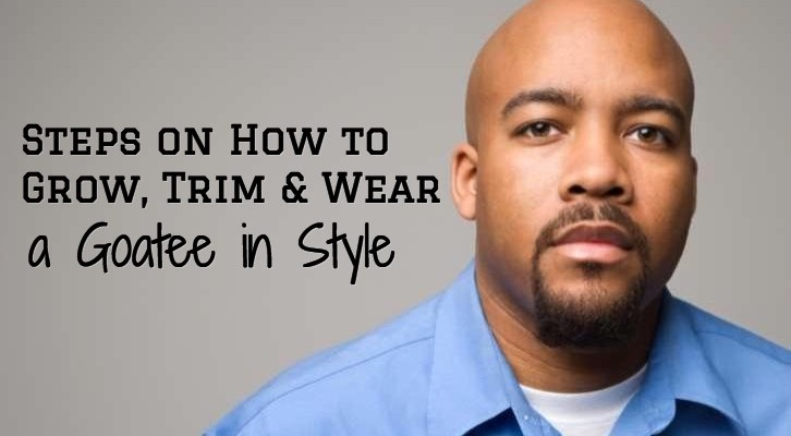 6 Steps on How to Grow, Trim and Wear a Goatee in Style