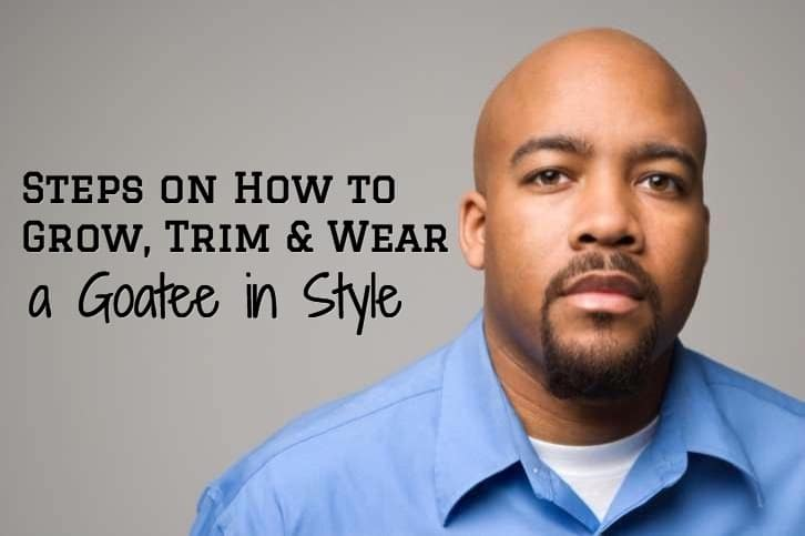 6 Steps On How To Grow Trim And Wear A Goatee In Style