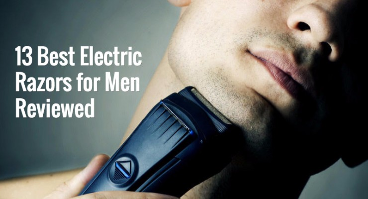 13 Best Electric Razor for Men in 2018 Reviewed