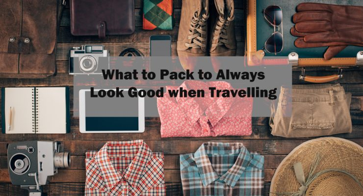 What to Pack to Always Look Good when Travelling